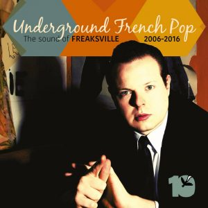 Underground French Pop: The Sound of Freaksville 2006-2016
